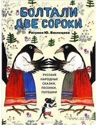 «Болтали две сороки. Возраст: с 6 месяцев и до 5 лет. Русские народные сказки, песенки, потешки»